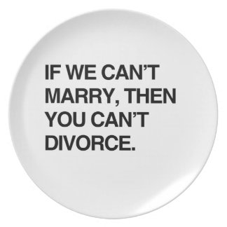 IF WE CAN'T MARRY, THEN YOU CAN'T DIVORCE DINNER PLATE