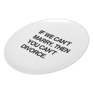 IF WE CAN'T MARRY, THEN YOU CAN'T DIVORCE PLATES