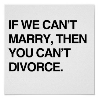 IF WE CAN'T MARRY, THEN YOU CAN'T DIVORCE POSTER