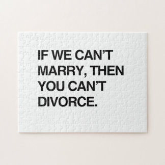 IF WE CAN'T MARRY, THEN YOU CAN'T DIVORCE JIGSAW PUZZLES