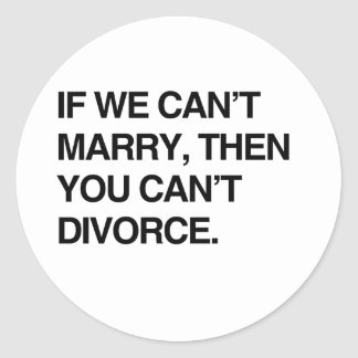 IF WE CAN'T MARRY, THEN YOU CAN'T DIVORCE CLASSIC ROUND STICKER