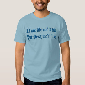 If we die we'll die but first we'll live t shirt