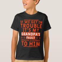 If we get in trouble it's my grandpa's fault T-Shirt