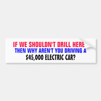 IF WE SHOULDN'T DRILL HERE..THEN WHY AREN'T YOU.. CAR BUMPER STICKER