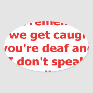 If We're Caught, You're Deaf And I Don't Speak... Oval Sticker