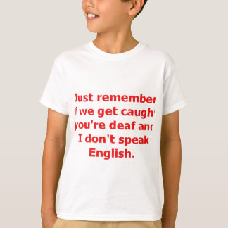If We're Caught, You're Deaf And I Don't Speak... T-Shirt