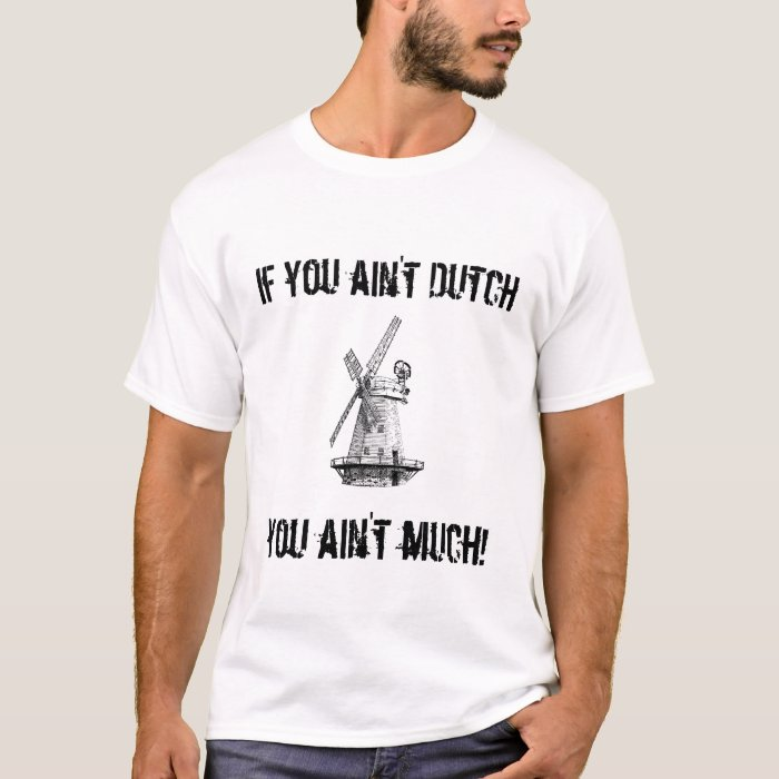 If you ain't Dutch, you ain't much! (windmill) T-Shirt
