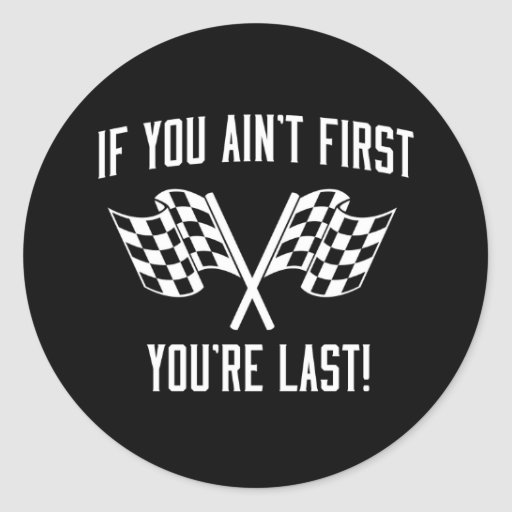 If You Ain't First You're Last! Round Stickers