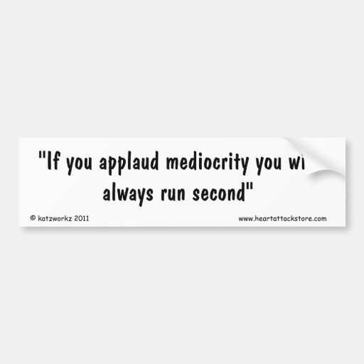 If you applaud mediocrity you will always car bumper sticker