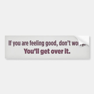 If you are feeling good, don't worry. You'll get o Bumper Sticker