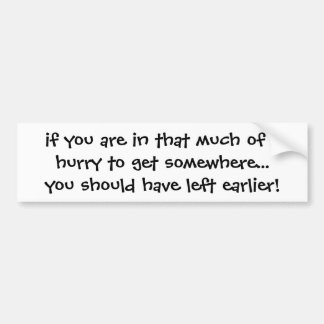 if you are in that much of a hurry to get somew... bumper sticker