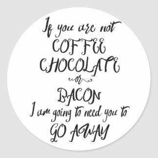 If You Are Not Coffee Chocolate or Bacon... Classic Round Sticker