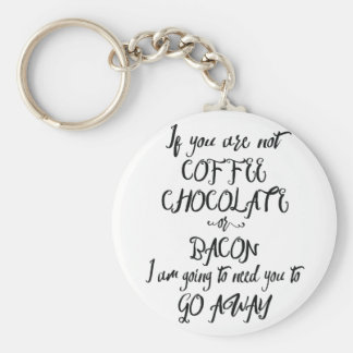 If You Are Not Coffee Chocolate or Bacon... Keychain