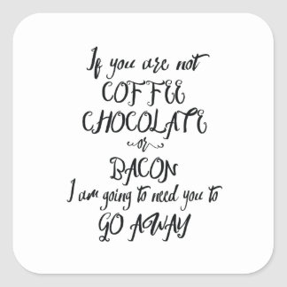 If You Are Not Coffee Chocolate or Bacon... Square Sticker
