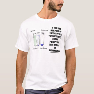 If You Are Not Part Solution Suspension (Humor) T-Shirt