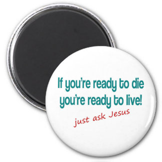 If you are ready to die, just ask Jesus 2 Inch Round Magnet