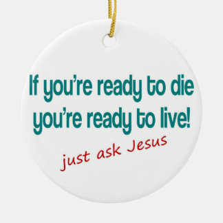 If you are ready to die, just ask Jesus Ceramic Ornament