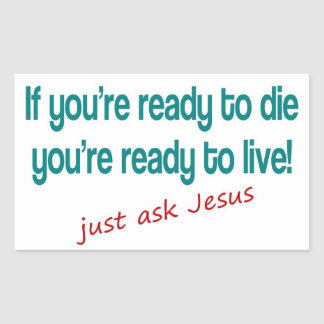 If you are ready to die, just ask Jesus Rectangular Sticker