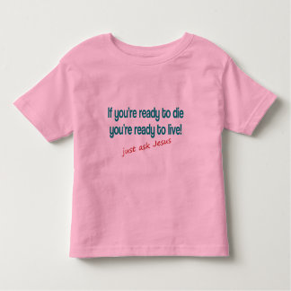 If you are ready to die, just ask Jesus Toddler T-shirt