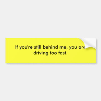 If you are still behind me, you drive too fast. car bumper sticker
