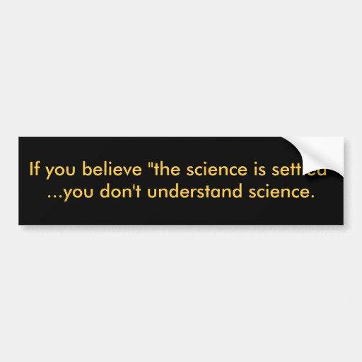 """If you believe """"the science is settled""""...you d... bumper stickers"""
