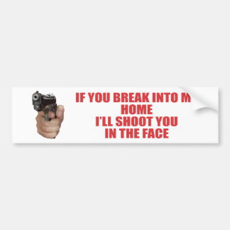 IF YOU BREAK INTO MY HOME I WILL SHOOT YOU IN THE BUMPER STICKER