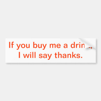 If You Buy Me A Drink, I Will Say Thanks. Bumper Sticker