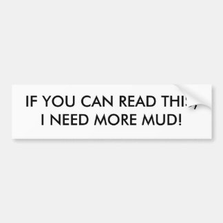 IF YOU CAN READ THIS,I NEED MORE MUD! CAR BUMPER STICKER