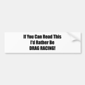 If You Can Read This Id Rather Be Drag Racing Bumper Sticker