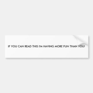 IF YOU CAN READ THIS I'M HAVING MORE FUN THAN YOU! CAR BUMPER STICKER