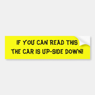 IF YOU CAN READ THIS the car is up-side down! Bumper Sticker