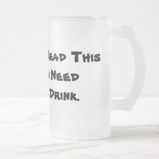 If You Can Read This Then You Need Another Drink. Frosted Glass Beer Mug