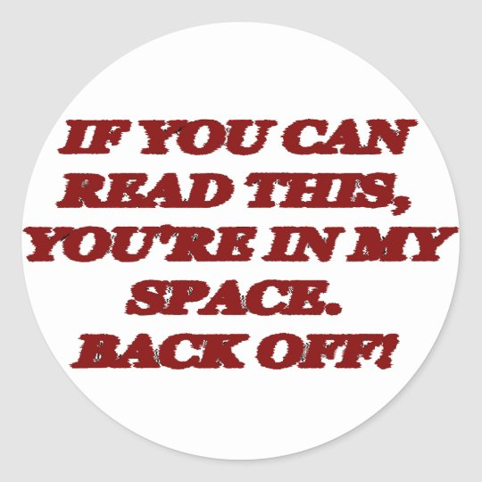 IF YOU CAN READ THIS, YOU'RE IN MY SPACE. BACK OFF CLASSIC ROUND STICKER