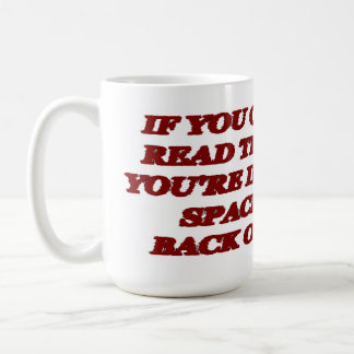 IF YOU CAN READ THIS, YOU'RE IN MY SPACE. BACK OFF COFFEE MUG