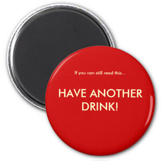 If you can still read this..., HAVE ANOTHER DRINK! 2 Inch Round Magnet