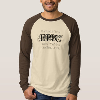 If you can't be EPIC in life, don't be anything T-Shirt