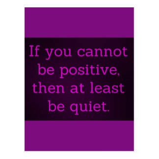 IF YOU CAN'T BE POSITIVE THEN AT LEAST BE QUIET IN POSTCARD