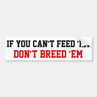 If you can't feed 'em Don't breed 'em Bumper Sticker