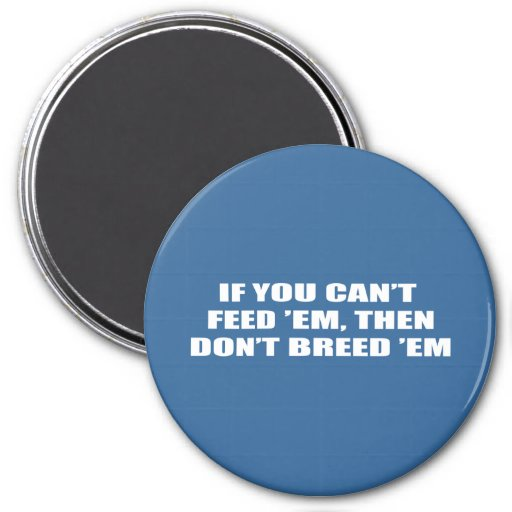 If you can't feed 'em, then don't breed 'em fridge magnets