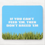 If you can't feed 'em, then don't breed 'em mouse pad