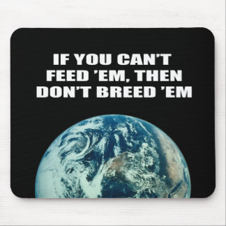 If you can't feed 'em, then don't breed 'em mousepads