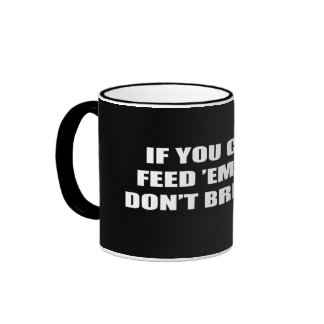 If you can't feed 'em, then don't breed 'em coffee mug