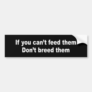 IF YOU CAN'T FEED THEM DON'T BREED THEM CAR BUMPER STICKER