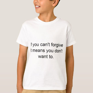 If You Can't Forgive, You Don't Want To T-Shirt
