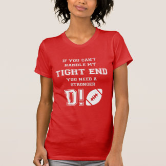 IF YOU CAN'T HANDLE MY TIGHT END. YOU NEED A ..... T SHIRT