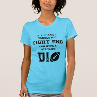 IF YOU CAN'T HANDLE MY TIGHT END. YOU NEED A ..... TSHIRT
