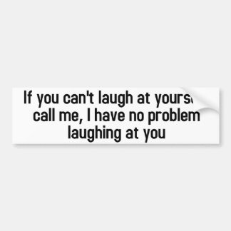 If you can't laugh at yourself bumper sticker