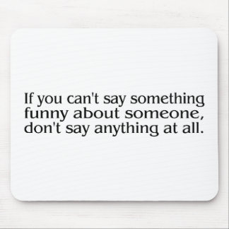 If You Cant Say Something Funny About Someone... Mouse Pad