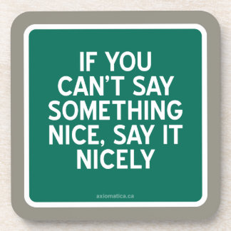 IF YOU CAN'T SAY SOMETHING NICE, SAY IT NICELY COASTER