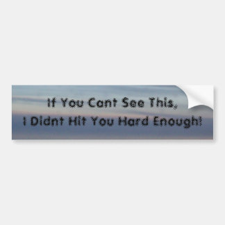 If You Cant See This,I Didnt Hit You Hard Enough! Bumper Sticker